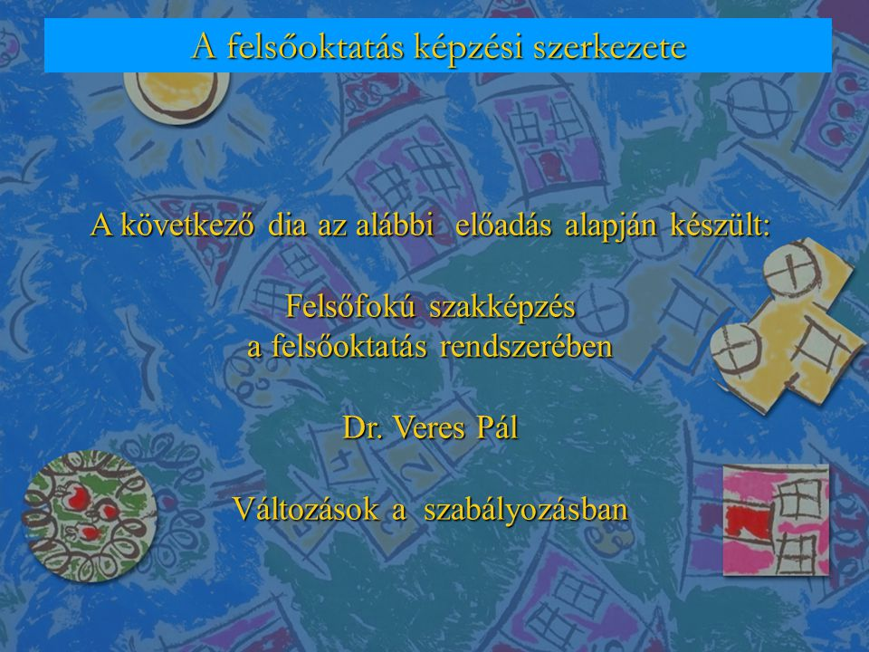 A felsőoktatás képzési szerkezete A következő dia az alábbi előadás alapján készült: Felsőfokú szakképzés a felsőoktatás rendszerében Dr. Veres Pál Vá