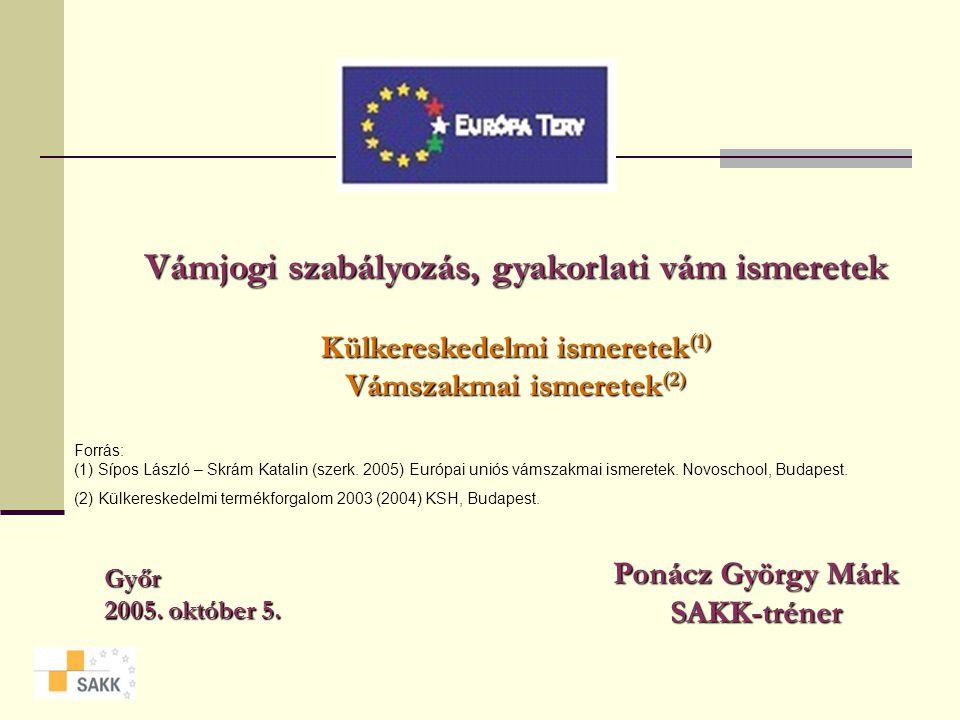Vámjogi szabályozás, gyakorlati vám ismeretek Külkereskedelmi ismeretek(1) Vámszakmai ismeretek(2) Győr 2005.
