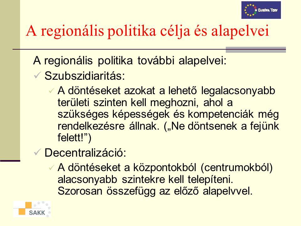 A regionális politika célja és alapelvei A regionális politika további alapelvei: Szubszidiaritás: A döntéseket azokat a lehető legalacsonyabb területi szinten kell meghozni, ahol a szükséges képességek és kompetenciák még rendelkezésre állnak.