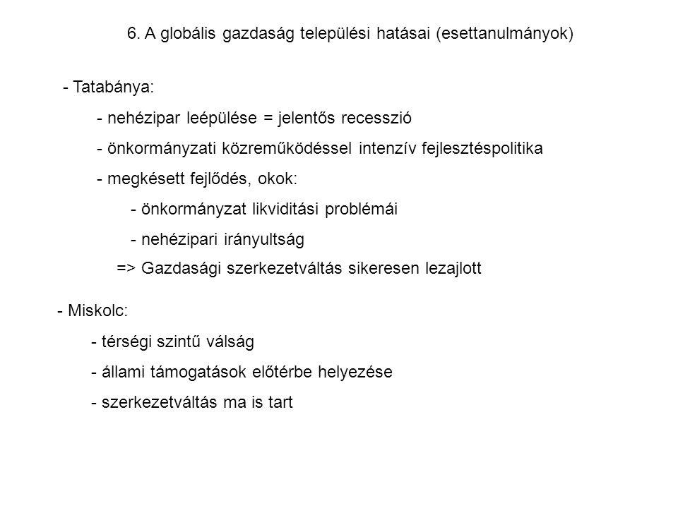 6. A globális gazdaság települési hatásai (esettanulmányok) - Miskolc: - térségi szintű válság - állami támogatások előtérbe helyezése - szerkezetvált