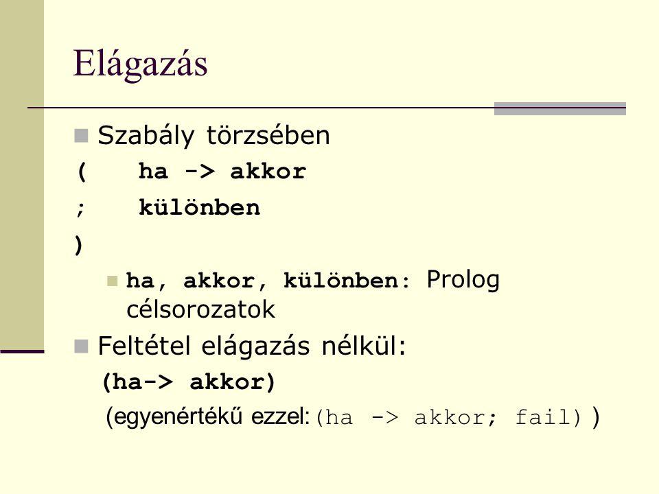 Elágazás Szabály törzsében (ha -> akkor ;különben ) ha, akkor, különben: Prolog célsorozatok Feltétel elágazás nélkül: (ha-> akkor) (egyenértékű ezzel: (ha -> akkor; fail) )