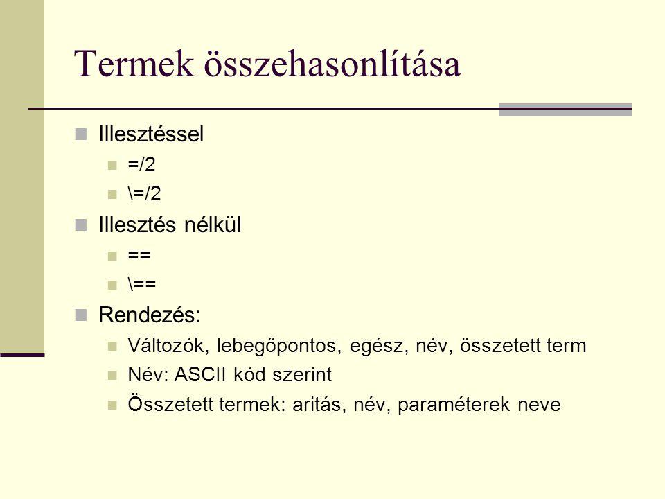 Termek összehasonlítása Illesztéssel =/2 \=/2 Illesztés nélkül == \== Rendezés: Változók, lebegőpontos, egész, név, összetett term Név: ASCII kód szerint Összetett termek: aritás, név, paraméterek neve