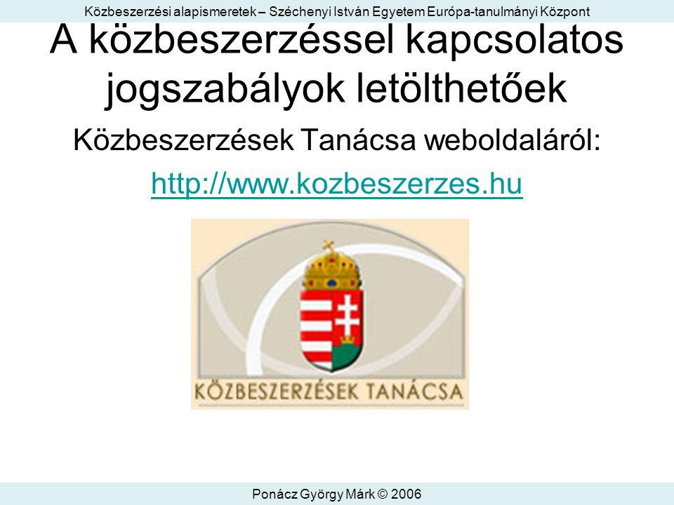Közbeszerzési alapismeretek – Széchenyi István Egyetem Európa-tanulmányi Központ Ponácz György Márk © 2006 A közbeszerzéssel kapcsolatos jogszabályok letölthetőek Közbeszerzések Tanácsa weboldaláról: http://www.kozbeszerzes.hu