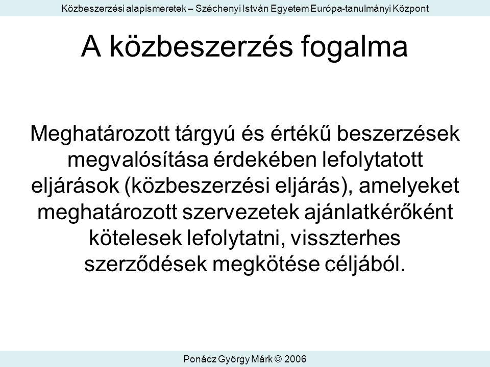 Közbeszerzési alapismeretek – Széchenyi István Egyetem Európa-tanulmányi Központ Ponácz György Márk © 2006 A közbeszerzés fogalma Meghatározott tárgyú és értékű beszerzések megvalósítása érdekében lefolytatott eljárások (közbeszerzési eljárás), amelyeket meghatározott szervezetek ajánlatkérőként kötelesek lefolytatni, visszterhes szerződések megkötése céljából.