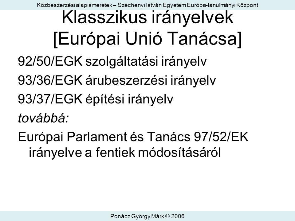 Közbeszerzési alapismeretek – Széchenyi István Egyetem Európa-tanulmányi Központ Ponácz György Márk © 2006 Klasszikus irányelvek [Európai Unió Tanácsa] 92/50/EGK szolgáltatási irányelv 93/36/EGK árubeszerzési irányelv 93/37/EGK építési irányelv továbbá: Európai Parlament és Tanács 97/52/EK irányelve a fentiek módosításáról