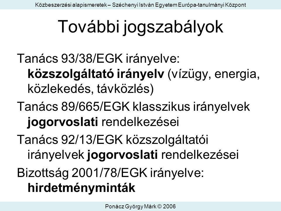 Közbeszerzési alapismeretek – Széchenyi István Egyetem Európa-tanulmányi Központ Ponácz György Márk © 2006 További jogszabályok Tanács 93/38/EGK irányelve: közszolgáltató irányelv (vízügy, energia, közlekedés, távközlés) Tanács 89/665/EGK klasszikus irányelvek jogorvoslati rendelkezései Tanács 92/13/EGK közszolgáltatói irányelvek jogorvoslati rendelkezései Bizottság 2001/78/EGK irányelve: hirdetményminták