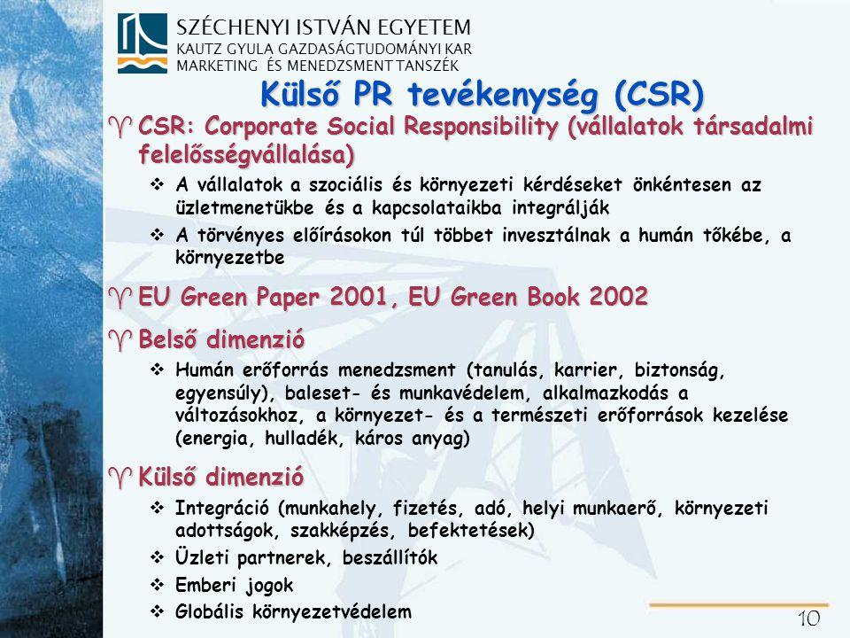 SZÉCHENYI ISTVÁN EGYETEM KAUTZ GYULA GAZDASÁGTUDOMÁNYI KAR MARKETING ÉS MENEDZSMENT TANSZÉK 10 Külső PR tevékenység (CSR) ^CSR: Corporate Social Responsibility (vállalatok társadalmi felelősségvállalása) vA vállalatok a szociális és környezeti kérdéseket önkéntesen az üzletmenetükbe és a kapcsolataikba integrálják vA törvényes előírásokon túl többet invesztálnak a humán tőkébe, a környezetbe ^EU Green Paper 2001, EU Green Book 2002 ^Belső dimenzió vHumán erőforrás menedzsment (tanulás, karrier, biztonság, egyensúly), baleset- és munkavédelem, alkalmazkodás a változásokhoz, a környezet- és a természeti erőforrások kezelése (energia, hulladék, káros anyag) ^Külső dimenzió vIntegráció (munkahely, fizetés, adó, helyi munkaerő, környezeti adottságok, szakképzés, befektetések) vÜzleti partnerek, beszállítók vEmberi jogok vGlobális környezetvédelem