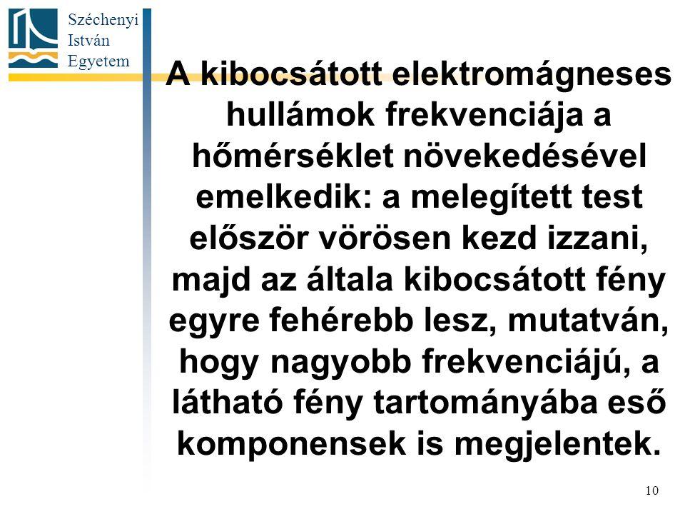 Széchenyi István Egyetem 10 A kibocsátott elektromágneses hullámok frekvenciája a hőmérséklet növekedésével emelkedik: a melegített test először vörösen kezd izzani, majd az általa kibocsátott fény egyre fehérebb lesz, mutatván, hogy nagyobb frekvenciájú, a látható fény tartományába eső komponensek is megjelentek.