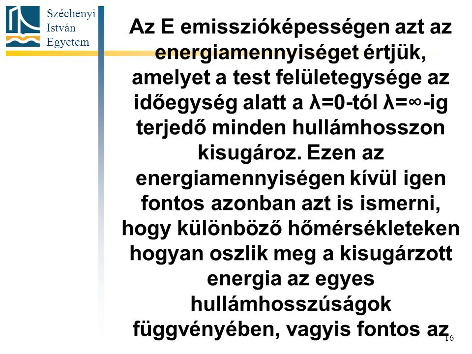 Széchenyi István Egyetem 16 Az E emisszióképességen azt az energiamennyiséget értjük, amelyet a test felületegysége az időegység alatt a λ=0-tól λ=∞-ig terjedő minden hullámhosszon kisugároz.