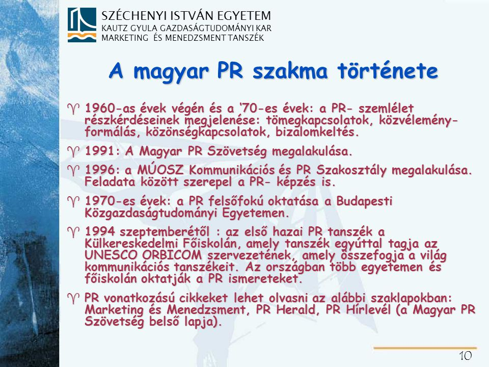 SZÉCHENYI ISTVÁN EGYETEM KAUTZ GYULA GAZDASÁGTUDOMÁNYI KAR MARKETING ÉS MENEDZSMENT TANSZÉK 10 A magyar PR szakma története ^1960-as évek végén és a '70-es évek: a PR- szemlélet részkérdéseinek megjelenése: tömegkapcsolatok, közvélemény- formálás, közönségkapcsolatok, bizalomkeltés.