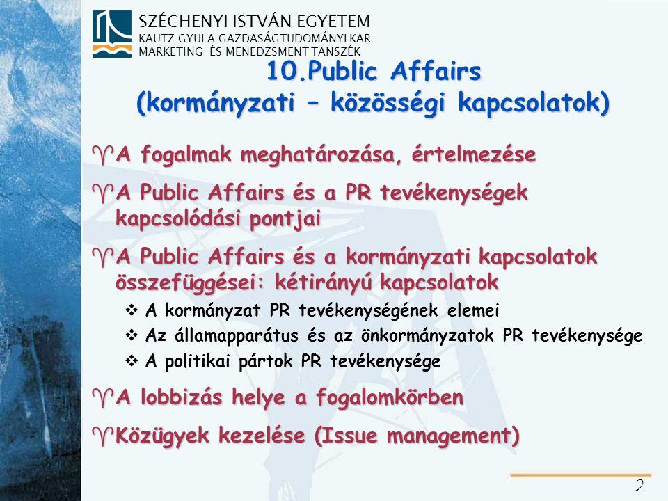 SZÉCHENYI ISTVÁN EGYETEM KAUTZ GYULA GAZDASÁGTUDOMÁNYI KAR MARKETING ÉS MENEDZSMENT TANSZÉK 2 10.Public Affairs (kormányzati – közösségi kapcsolatok) ^A fogalmak meghatározása, értelmezése ^A Public Affairs és a PR tevékenységek kapcsolódási pontjai ^A Public Affairs és a kormányzati kapcsolatok összefüggései: kétirányú kapcsolatok vA kormányzat PR tevékenységének elemei vAz államapparátus és az önkormányzatok PR tevékenysége vA politikai pártok PR tevékenysége ^A lobbizás helye a fogalomkörben ^Közügyek kezelése (Issue management)