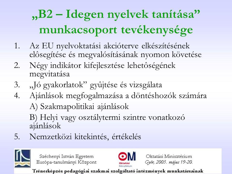 """""""B2 – Idegen nyelvek tanítása munkacsoport tevékenysége 1.Az EU nyelvoktatási akcióterve elkészítésének elôsegítése és megvalósításának nyomon követése 2.Négy indikátor kifejlesztése lehetôségének megvitatása 3.""""Jó gyakorlatok gyûjtése és vizsgálata 4.Ajánlások megfogalmazása a döntéshozók számára A) Szakmapolitikai ajánlások B) Helyi vagy osztálytermi szintre vonatkozó ajánlások 5."""