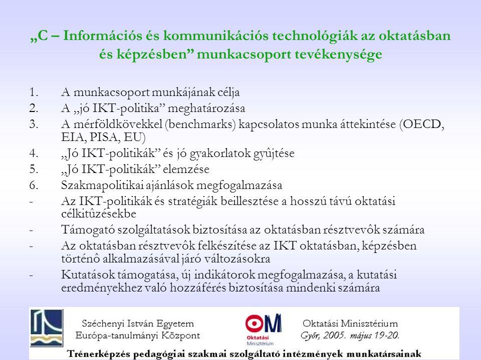 """""""C – Információs és kommunikációs technológiák az oktatásban és képzésben munkacsoport tevékenysége 1.A munkacsoport munkájának célja 2.A """"jó IKT-politika meghatározása 3.A mérföldkövekkel (benchmarks) kapcsolatos munka áttekintése (OECD, EIA, PISA, EU) 4.""""Jó IKT-politikák és jó gyakorlatok gyûjtése 5.""""Jó IKT-politikák elemzése 6.Szakmapolitikai ajánlások megfogalmazása -Az IKT-politikák és stratégiák beillesztése a hosszú távú oktatási célkitûzésekbe -Támogató szolgáltatások biztosítása az oktatásban résztvevôk számára -Az oktatásban résztvevôk felkészítése az IKT oktatásban, képzésben történô alkalmazásával járó változásokra -Kutatások támogatása, új indikátorok megfogalmazása, a kutatási eredményekhez való hozzáférés biztosítása mindenki számára"""