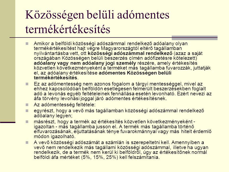 Közösségen belüli adómentes termékértékesítés Amikor a belföldi közösségi adószámmal rendelkező adóalany olyan termékértékesítést hajt végre Magyarországtól eltérő tagállamban nyilvántartásba vett, ott közösségi adószámmal rendelkező (azaz a saját országában Közösségen belüli beszerzés címén adófizetésre kötelezett) adóalany vagy nem adóalany jogi személy részére, amely értékesítés közvetlen következményeként a terméket más tagállamba fuvarozzák, juttatják el, az adóalany értékesítése adómentes Közösségen belüli termékértékesítés.