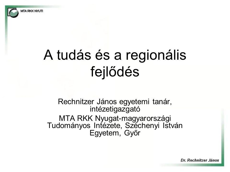 A tudás és a regionális fejlődés Rechnitzer János egyetemi tanár, intézetigazgató MTA RKK Nyugat-magyarországi Tudományos Intézete, Széchenyi István E