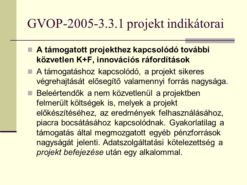 GVOP-2005-3.3.1 projekt indikátorai A támogatott projekthez kapcsolódó további közvetlen K+F, innovációs ráfordítások A támogatáshoz kapcsolódó, a projekt sikeres végrehajtását elősegítő valamennyi forrás nagysága.