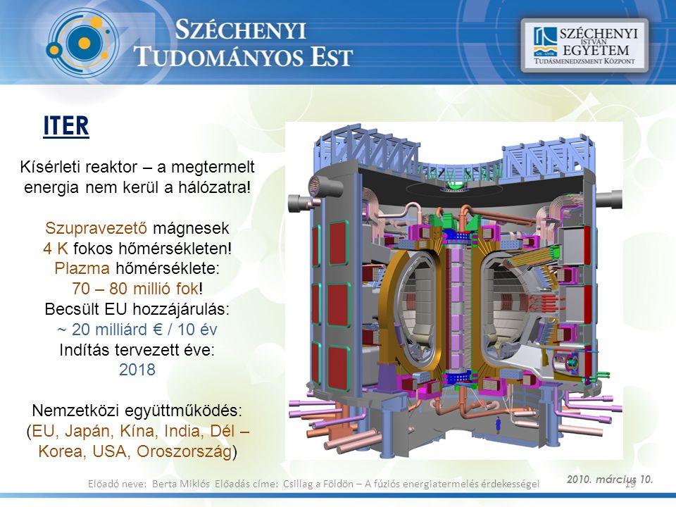 ITER 2010. március 10. 19Előadó neve: Berta Miklós Előadás címe: Csillag a Földön – A fúziós energiatermelés érdekességei Kísérleti reaktor – a megter