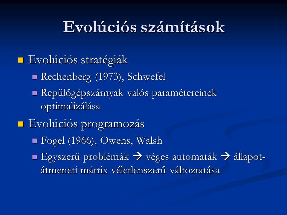 Evolúciós számítások Evolúciós stratégiák Evolúciós stratégiák Rechenberg (1973), Schwefel Rechenberg (1973), Schwefel Repülőgépszárnyak valós paramétereinek optimalizálása Repülőgépszárnyak valós paramétereinek optimalizálása Evolúciós programozás Evolúciós programozás Fogel (1966), Owens, Walsh Fogel (1966), Owens, Walsh Egyszerű problémák  véges automaták  állapot- átmeneti mátrix véletlenszerű változtatása Egyszerű problémák  véges automaták  állapot- átmeneti mátrix véletlenszerű változtatása