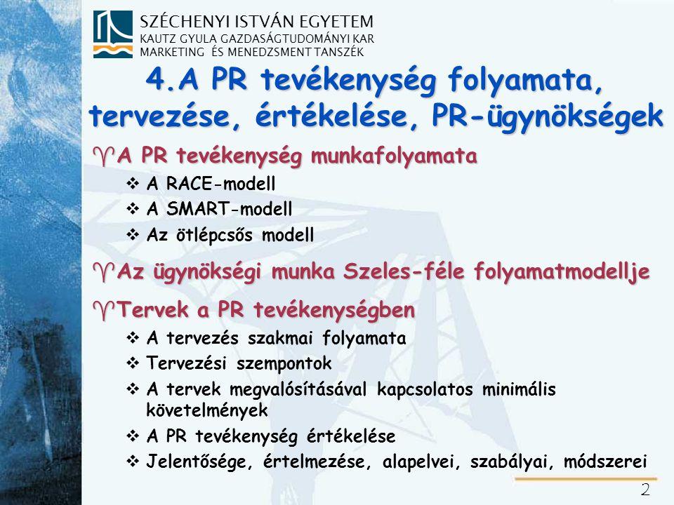 SZÉCHENYI ISTVÁN EGYETEM KAUTZ GYULA GAZDASÁGTUDOMÁNYI KAR MARKETING ÉS MENEDZSMENT TANSZÉK 2 4.A PR tevékenység folyamata, tervezése, értékelése, PR-ügynökségek ^A PR tevékenység munkafolyamata vA RACE-modell vA SMART-modell vAz ötlépcsős modell ^Az ügynökségi munka Szeles-féle folyamatmodellje ^Tervek a PR tevékenységben vA tervezés szakmai folyamata vTervezési szempontok vA tervek megvalósításával kapcsolatos minimális követelmények vA PR tevékenység értékelése vJelentősége, értelmezése, alapelvei, szabályai, módszerei