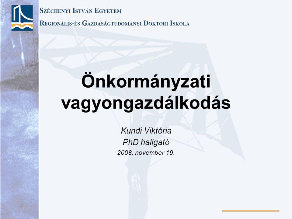 Önkormányzati vagyongazdálkodás Kundi Viktória PhD hallgató 2008. november 19.