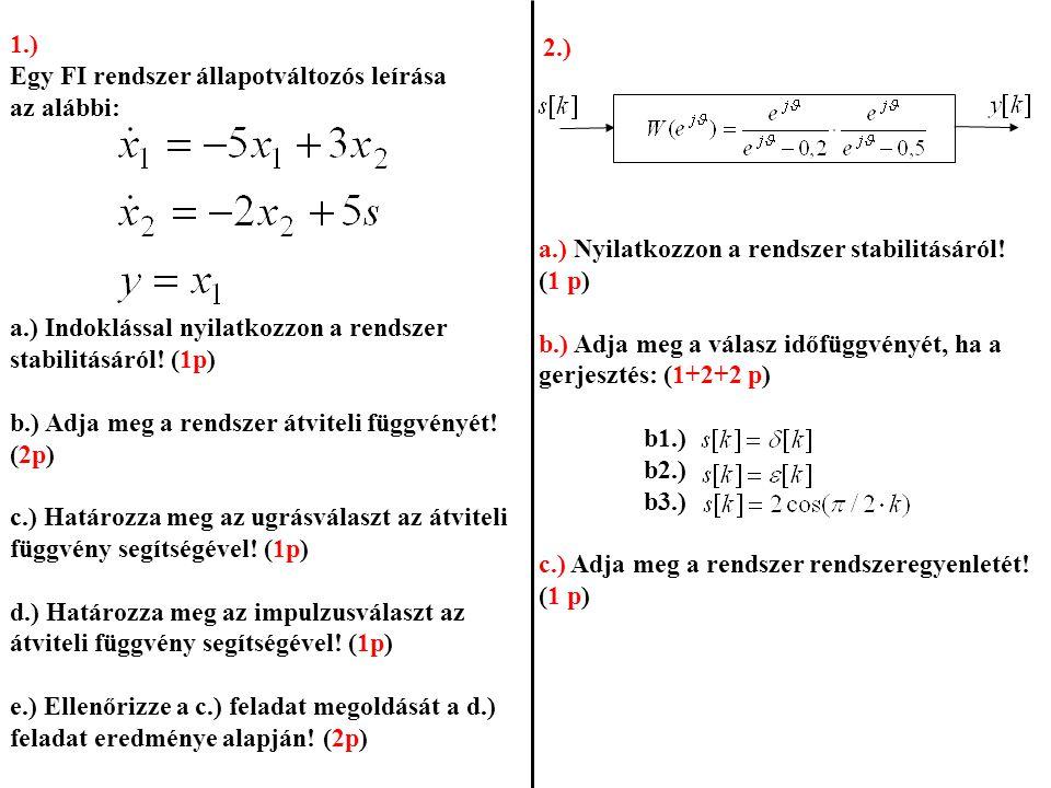 2.) a.) Nyilatkozzon a rendszer stabilitásáról! (1 p) b.) Adja meg a válasz időfüggvényét, ha a gerjesztés: (1+2+2 p) b1.) b2.) b3.) c.) Adja meg a re