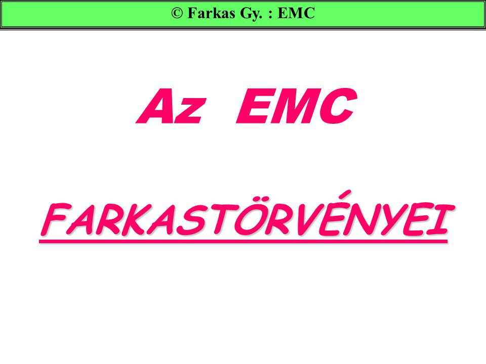 FARKASTÖRVÉNYEI Az EMC FARKASTÖRVÉNYEI © Farkas Gy. : EMC