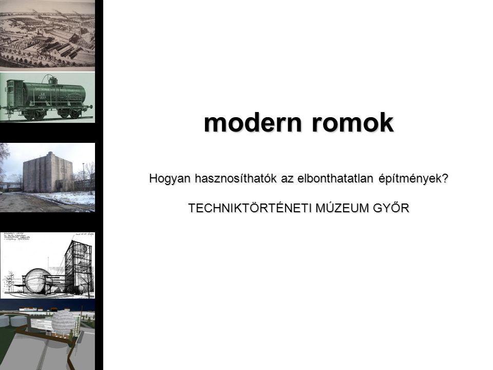modern romok Hogyan hasznosíthatók az elbonthatatlan építmények? TECHNIKTÖRTÉNETI MÚZEUM GYŐR
