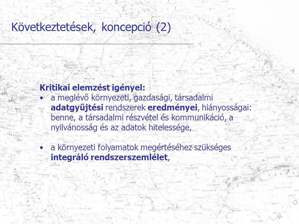 Következtetések, koncepció (2) Kritikai elemzést igényel: a meglévő környezeti, gazdasági, társadalmi adatgyűjtési rendszerek eredményei, hiányosságai: benne, a társadalmi részvétel és kommunikáció, a nyilvánosság és az adatok hitelessége, a környezeti folyamatok megértéséhez szükséges integráló rendszerszemlélet,