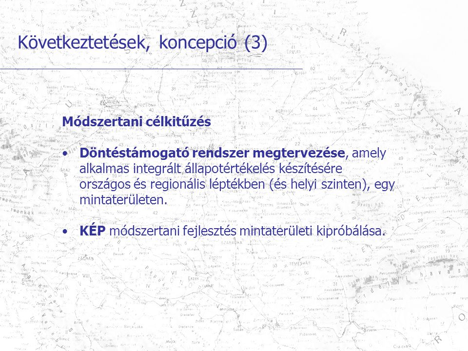 Következtetések, koncepció (3) Módszertani célkitűzés Döntéstámogató rendszer megtervezése, amely alkalmas integrált állapotértékelés készítésére országos és regionális léptékben (és helyi szinten), egy mintaterületen.