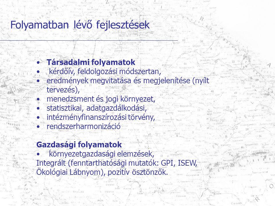 Folyamatban lévő fejlesztések Társadalmi folyamatok kérdőív, feldolgozási módszertan, eredmények megvitatása és megjelenítése (nyílt tervezés), menedzsment és jogi környezet, statisztikai, adatgazdálkodási, intézményfinanszírozási törvény, rendszerharmonizáció Gazdasági folyamatok környezetgazdasági elemzések, Integrált (fenntarthatósági mutatók: GPI, ISEW, Ökológiai Lábnyom), pozitív ösztönzők.