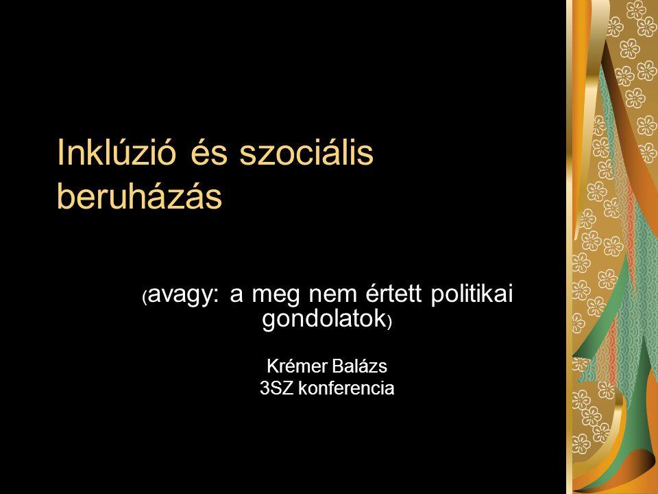 Inklúzió és szociális beruházás ( avagy: a meg nem értett politikai gondolatok ) Krémer Balázs 3SZ konferencia