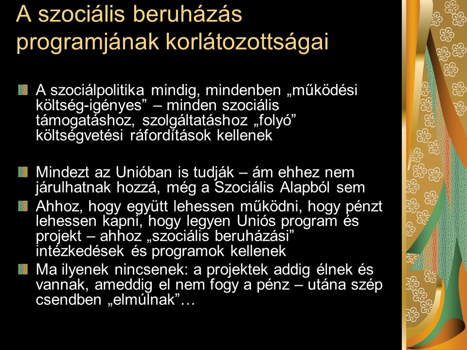 """A szociális beruházás programjának korlátozottságai A szociálpolitika mindig, mindenben """"működési költség-igényes – minden szociális támogatáshoz, szolgáltatáshoz """"folyó költségvetési ráfordítások kellenek Mindezt az Unióban is tudják – ám ehhez nem járulhatnak hozzá, még a Szociális Alapból sem Ahhoz, hogy együtt lehessen működni, hogy pénzt lehessen kapni, hogy legyen Uniós program és projekt – ahhoz """"szociális beruházási intézkedések és programok kellenek Ma ilyenek nincsenek: a projektek addig élnek és vannak, ameddig el nem fogy a pénz – utána szép csendben """"elmúlnak …"""