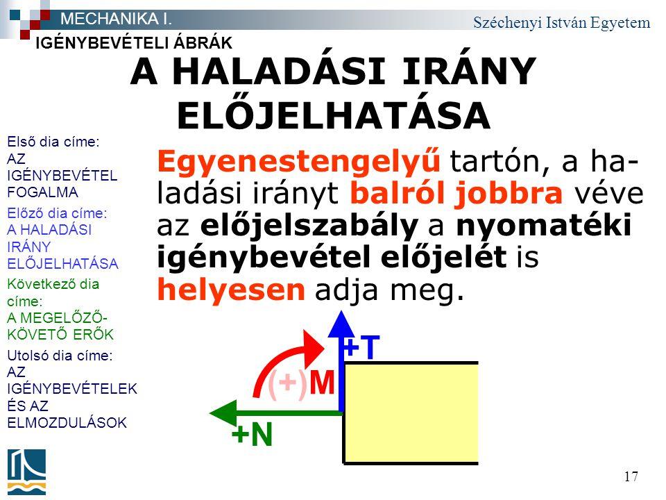Széchenyi István Egyetem 17 A HALADÁSI IRÁNY ELŐJELHATÁSA Egyenestengelyű tartón, a ha- ladási irányt balról jobbra véve az előjelszabály a nyomatéki igénybevétel előjelét is helyesen adja meg.