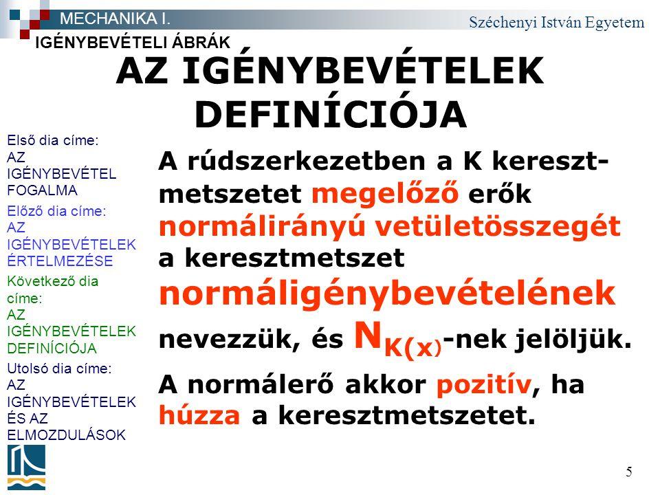 Széchenyi István Egyetem 5 AZ IGÉNYBEVÉTELEK DEFINÍCIÓJA A rúdszerkezetben a K kereszt- metszetet megelőző erők normálirányú vetületösszegét a keresztmetszet normáligénybevételének nevezzük, és N K(x ) -nek jelöljük.