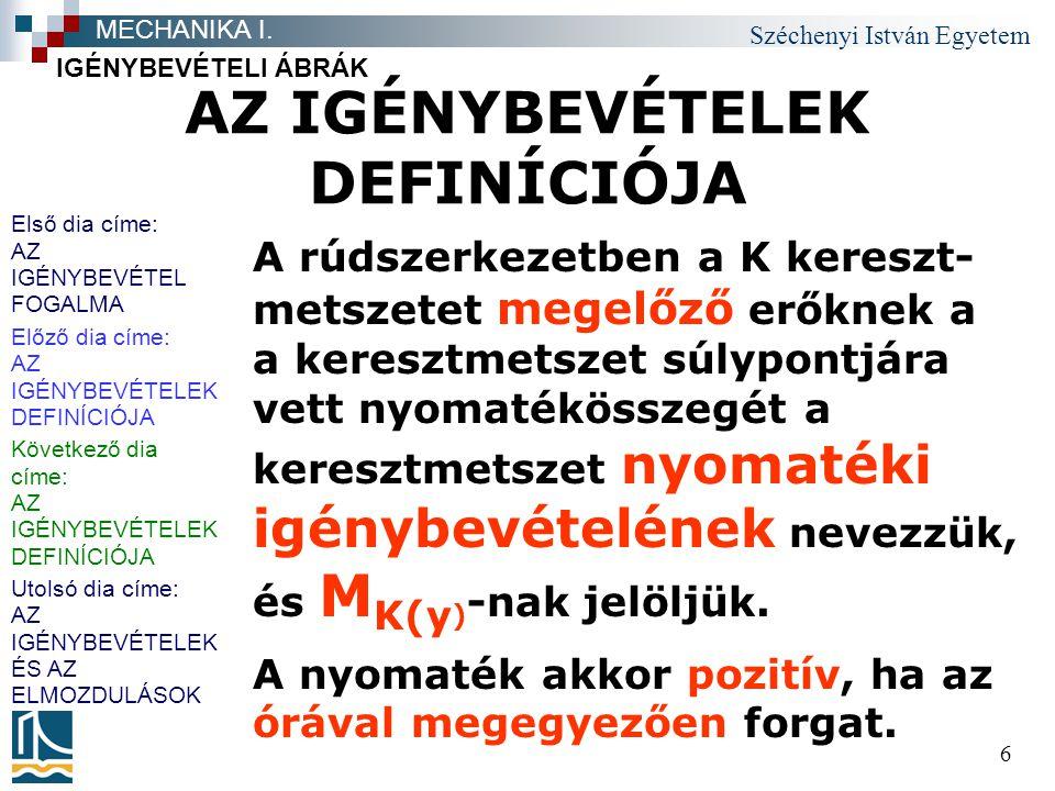 Széchenyi István Egyetem 6 AZ IGÉNYBEVÉTELEK DEFINÍCIÓJA A rúdszerkezetben a K kereszt- metszetet megelőző erőknek a a keresztmetszet súlypontjára vett nyomatékösszegét a keresztmetszet nyomatéki igénybevételének nevezzük, és M K(y ) -nak jelöljük.
