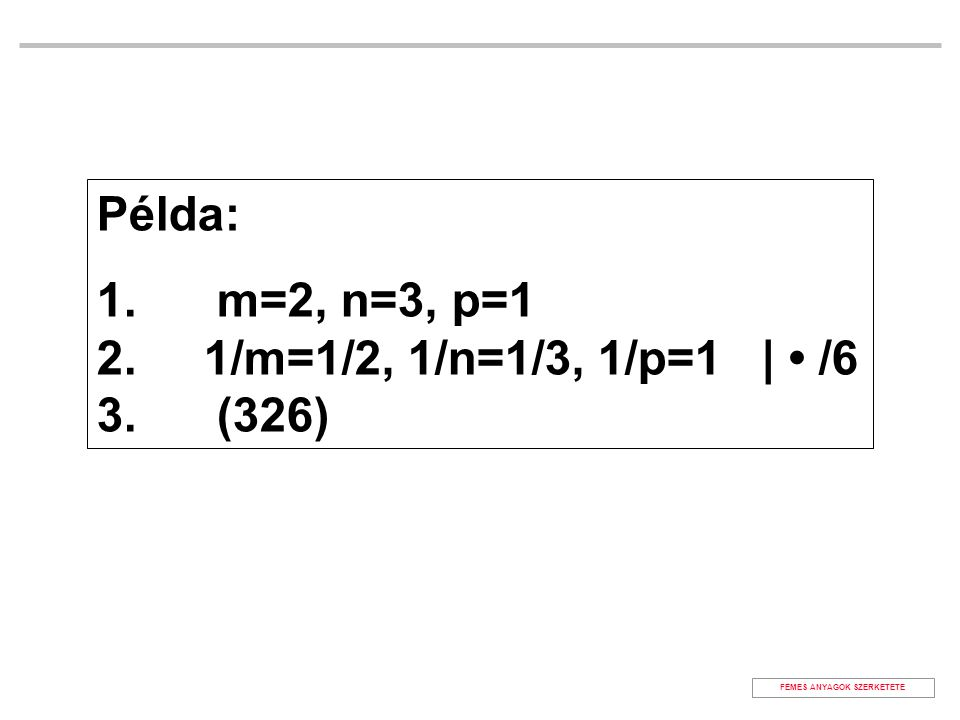Példa: 1. m=2, n=3, p=1 2. 1/m=1/2, 1/n=1/3, 1/p=1 | /6 3. (326) FÉMES ANYAGOK SZERKETETE