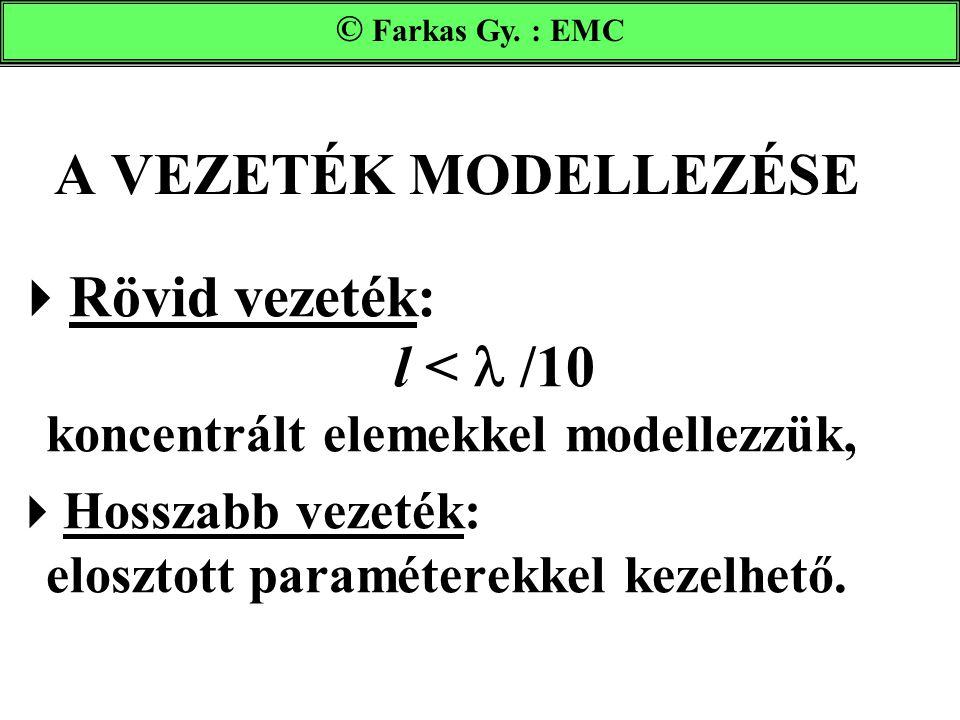 A VEZETÉK MODELLEZÉSE  Rövid vezeték: l < /10 koncentrált elemekkel modellezzük,  Hosszabb vezeték: elosztott paraméterekkel kezelhető. Farkas Gy. :