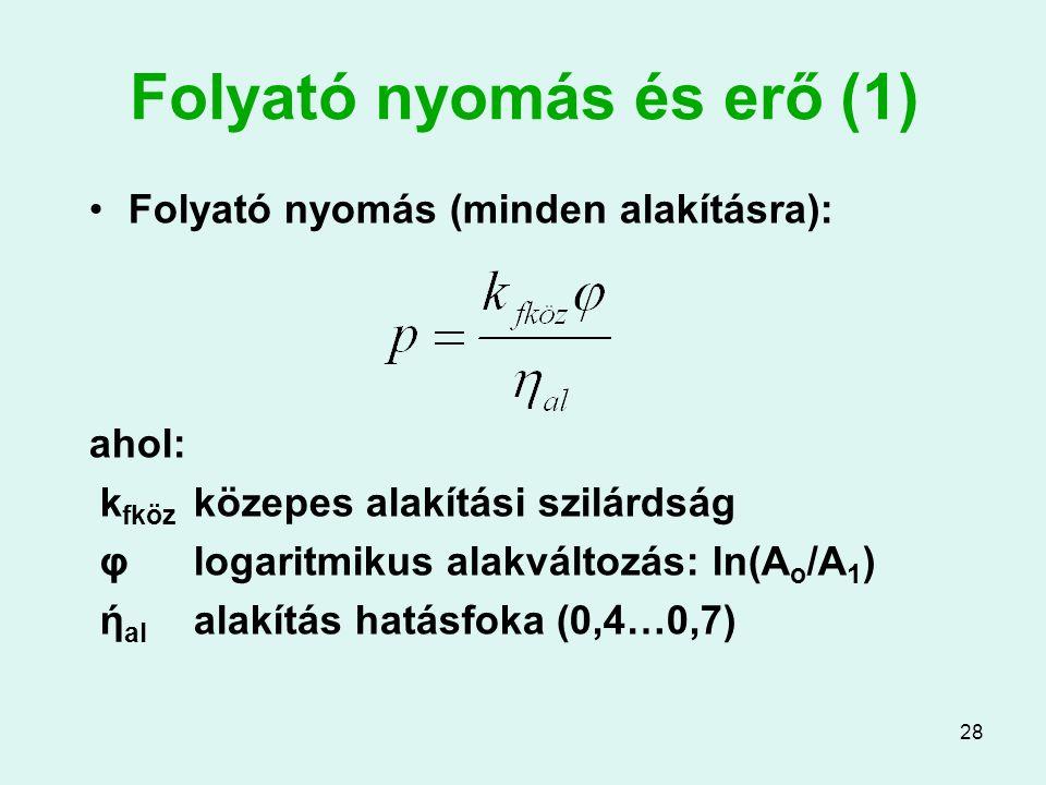 28 Folyató nyomás és erő (1) Folyató nyomás (minden alakításra): ahol: k fköz közepes alakítási szilárdság φlogaritmikus alakváltozás: ln(A o /A 1 ) ή