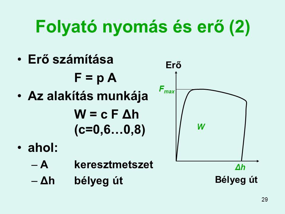 29 Folyató nyomás és erő (2) Erő számítása F = p A Az alakítás munkája W = c F Δh (c=0,6…0,8) ahol: –Akeresztmetszet –Δhbélyeg út Erő Bélyeg út ΔhΔh F