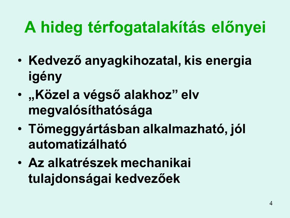 """4 A hideg térfogatalakítás előnyei Kedvező anyagkihozatal, kis energia igény """"Közel a végső alakhoz"""" elv megvalósíthatósága Tömeggyártásban alkalmazha"""