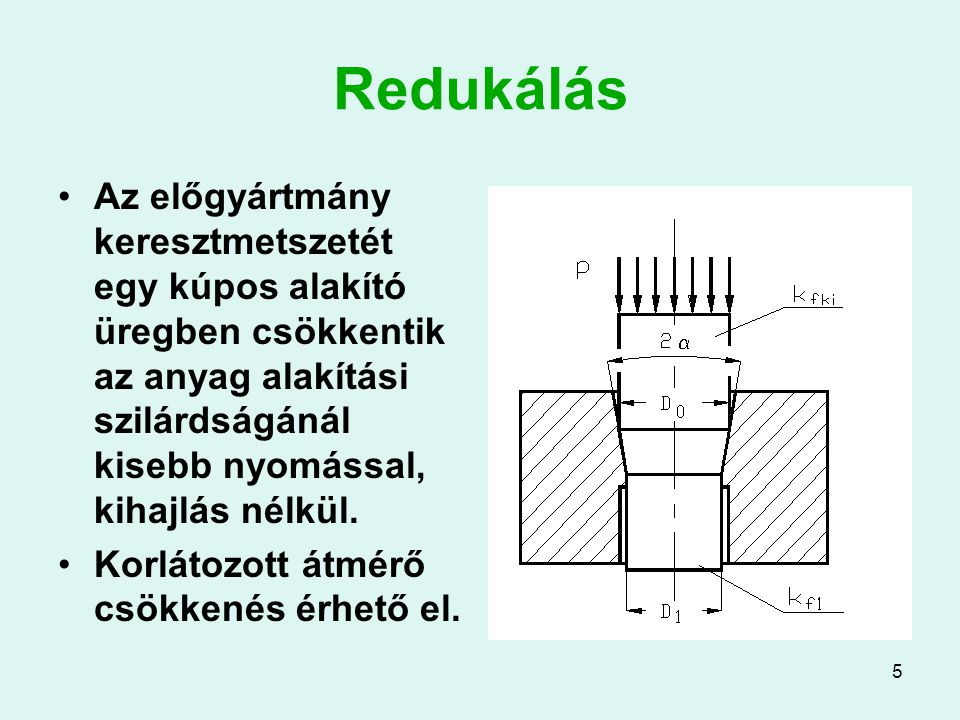 5 Redukálás Az előgyártmány keresztmetszetét egy kúpos alakító üregben csökkentik az anyag alakítási szilárdságánál kisebb nyomással, kihajlás nélkül.
