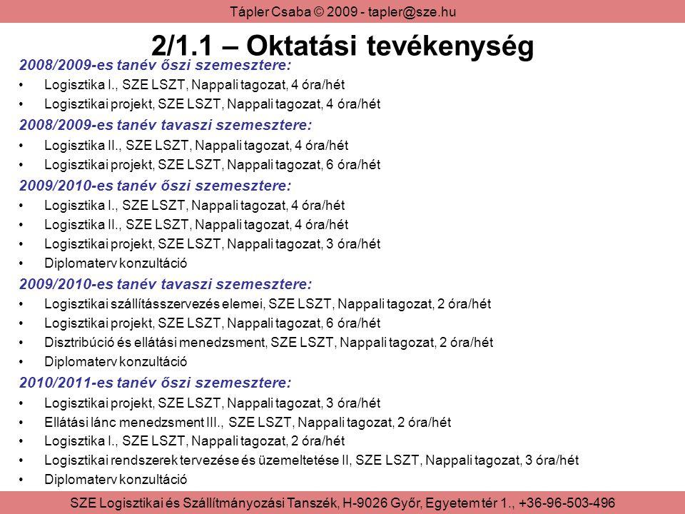 Tápler Csaba © 2009 - tapler@sze.hu SZE Logisztikai és Szállítmányozási Tanszék, H-9026 Győr, Egyetem tér 1., +36-96-503-496 2/1.1 – Oktatási tevékenység 2008/2009-es tanév őszi szemesztere: Logisztika I., SZE LSZT, Nappali tagozat, 4 óra/hét Logisztikai projekt, SZE LSZT, Nappali tagozat, 4 óra/hét 2008/2009-es tanév tavaszi szemesztere: Logisztika II., SZE LSZT, Nappali tagozat, 4 óra/hét Logisztikai projekt, SZE LSZT, Nappali tagozat, 6 óra/hét 2009/2010-es tanév őszi szemesztere: Logisztika I., SZE LSZT, Nappali tagozat, 4 óra/hét Logisztika II., SZE LSZT, Nappali tagozat, 4 óra/hét Logisztikai projekt, SZE LSZT, Nappali tagozat, 3 óra/hét Diplomaterv konzultáció 2009/2010-es tanév tavaszi szemesztere: Logisztikai szállításszervezés elemei, SZE LSZT, Nappali tagozat, 2 óra/hét Logisztikai projekt, SZE LSZT, Nappali tagozat, 6 óra/hét Disztribúció és ellátási menedzsment, SZE LSZT, Nappali tagozat, 2 óra/hét Diplomaterv konzultáció 2010/2011-es tanév őszi szemesztere: Logisztikai projekt, SZE LSZT, Nappali tagozat, 3 óra/hét Ellátási lánc menedzsment III., SZE LSZT, Nappali tagozat, 2 óra/hét Logisztika I., SZE LSZT, Nappali tagozat, 2 óra/hét Logisztikai rendszerek tervezése és üzemeltetése II, SZE LSZT, Nappali tagozat, 3 óra/hét Diplomaterv konzultáció