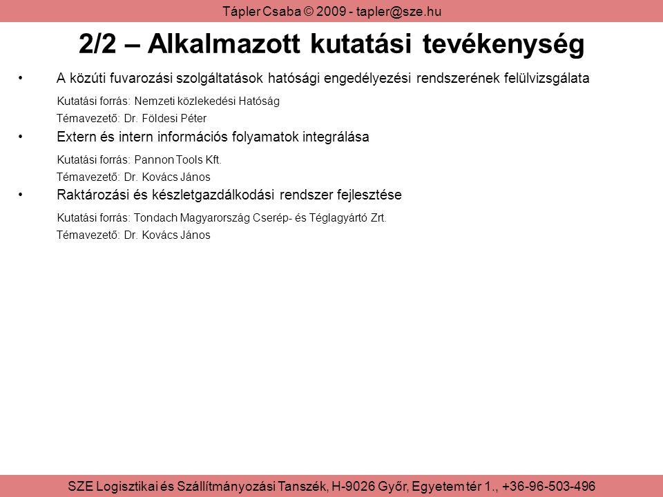 Tápler Csaba © 2009 - tapler@sze.hu SZE Logisztikai és Szállítmányozási Tanszék, H-9026 Győr, Egyetem tér 1., +36-96-503-496 2/2 – Alkalmazott kutatási tevékenység A közúti fuvarozási szolgáltatások hatósági engedélyezési rendszerének felülvizsgálata Kutatási forrás: Nemzeti közlekedési Hatóság Témavezető: Dr.