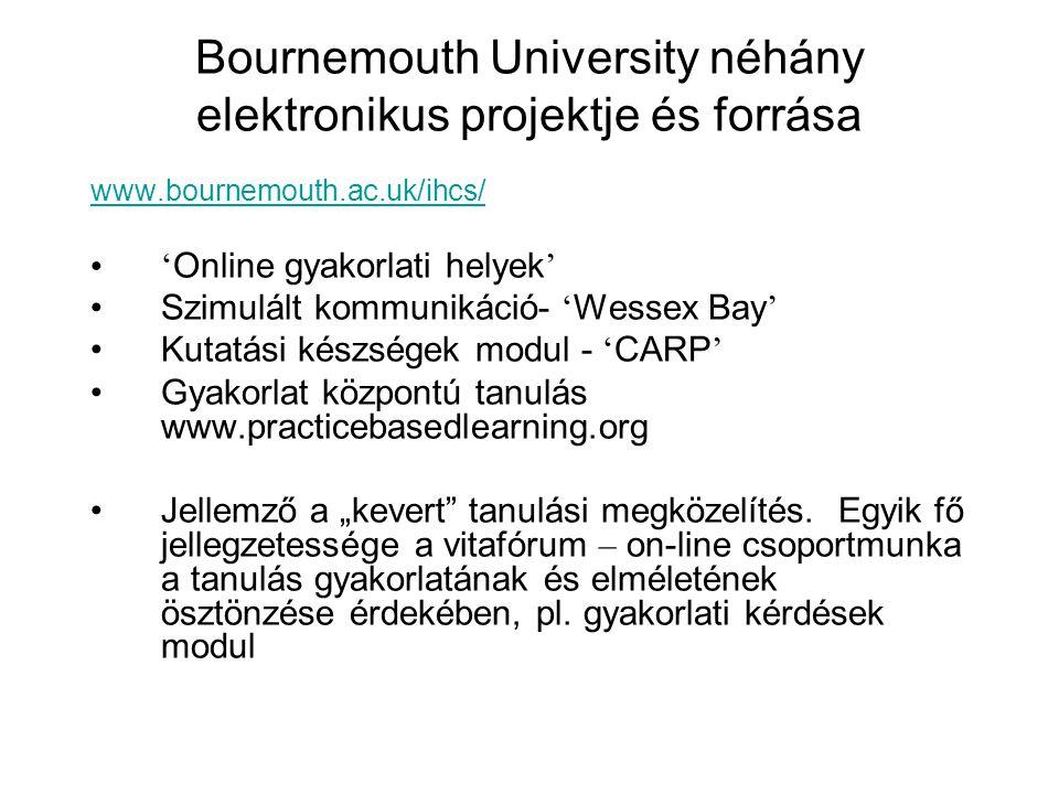 """Bournemouth University néhány elektronikus projektje és forrása www.bournemouth.ac.uk/ihcs/ ' Online gyakorlati helyek ' Szimulált kommunikáció- ' Wessex Bay ' Kutatási készségek modul - ' CARP ' Gyakorlat központú tanulás www.practicebasedlearning.org Jellemző a """"kevert tanulási megközelítés."""