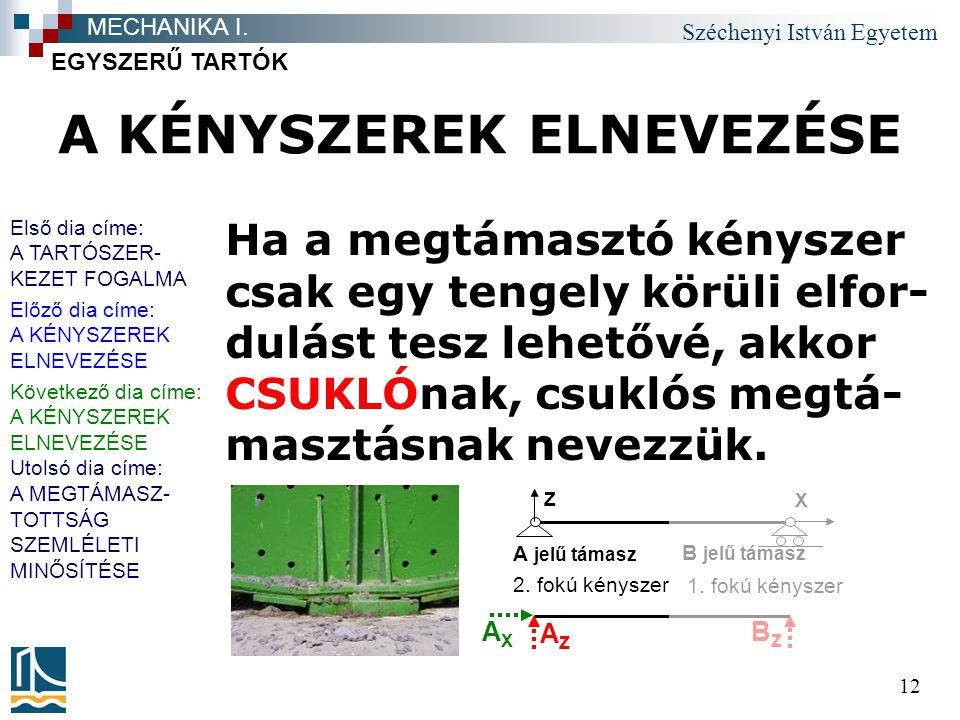 Széchenyi István Egyetem 12 A KÉNYSZEREK ELNEVEZÉSE Ha a megtámasztó kényszer csak egy tengely körüli elfor- dulást tesz lehetővé, akkor CSUKLÓnak, csuklós megtá- masztásnak nevezzük.