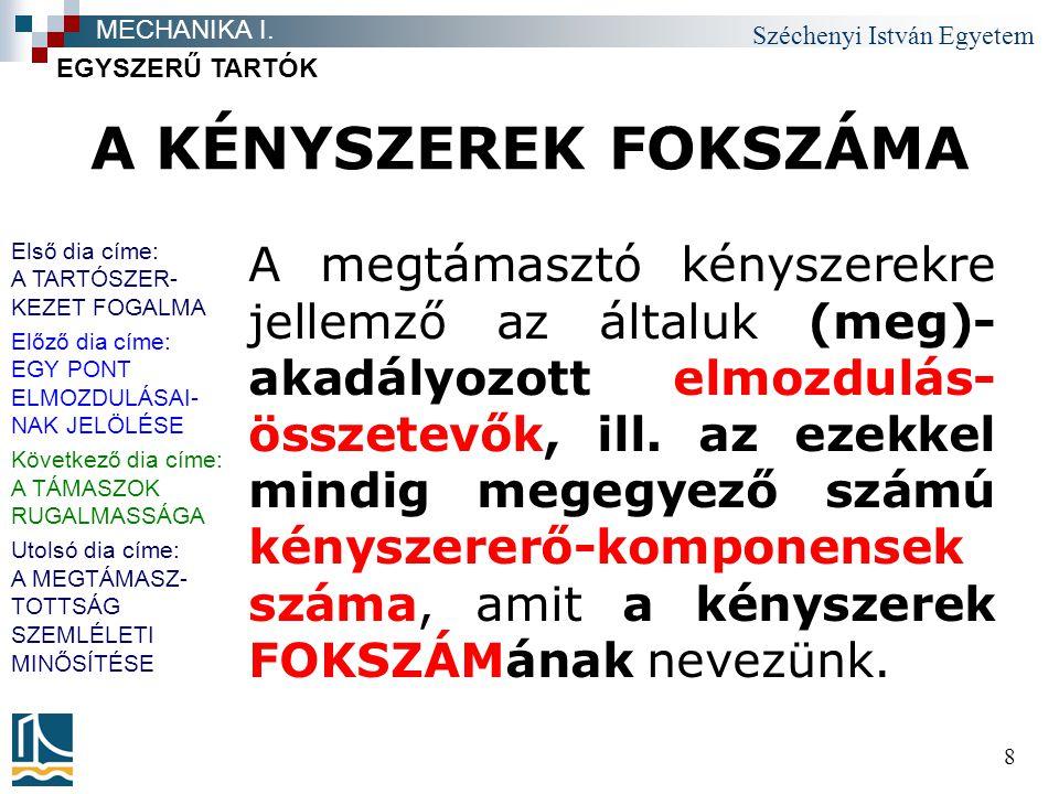 Széchenyi István Egyetem 8 A KÉNYSZEREK FOKSZÁMA A megtámasztó kényszerekre jellemző az általuk (meg)- akadályozott elmozdulás- összetevők, ill.