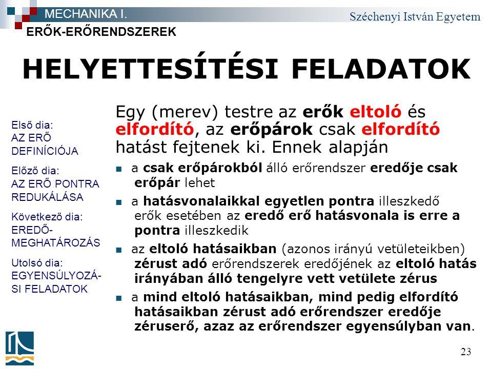 Széchenyi István Egyetem 23 HELYETTESÍTÉSI FELADATOK Egy (merev) testre az erők eltoló és elfordító, az erőpárok csak elfordító hatást fejtenek ki. En
