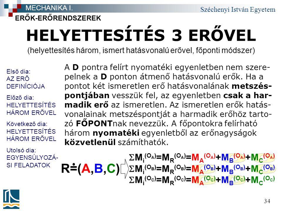 Széchenyi István Egyetem 34 HELYETTESÍTÉS 3 ERŐVEL ERŐK-ERŐRENDSZEREK MECHANIKA I.  M i (O A ) =M R (O A ) =M A (O A ) +M B (O A ) +M C (O A )  M i