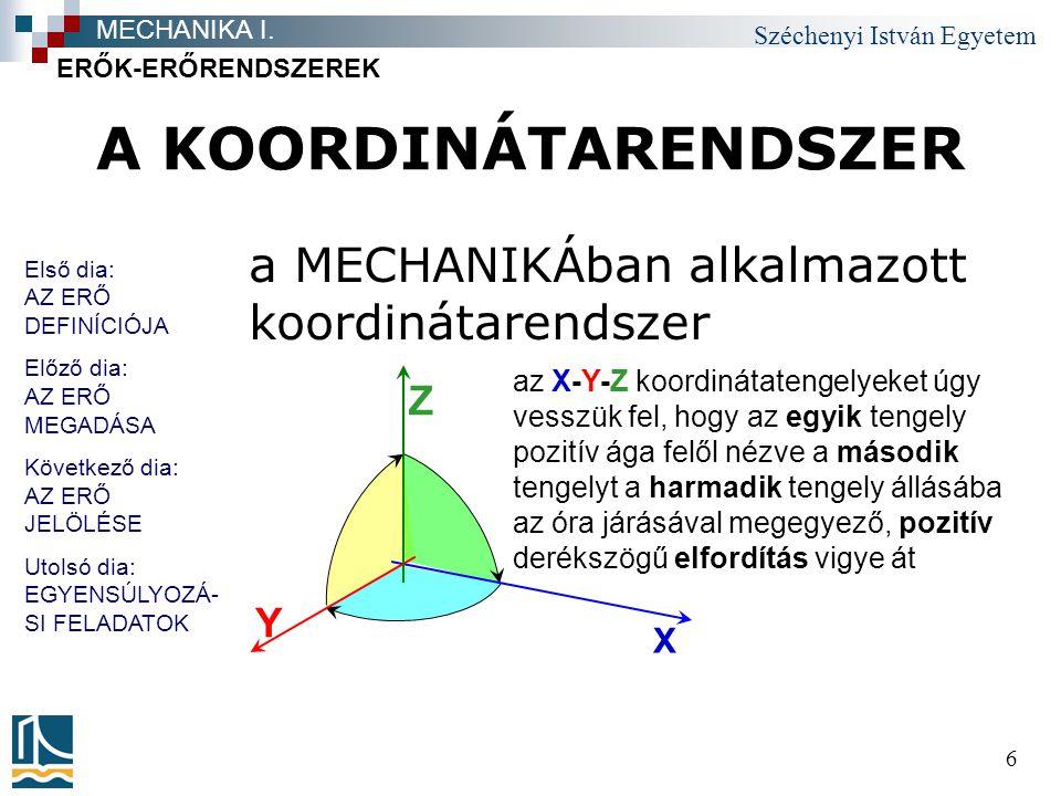 Széchenyi István Egyetem 6 A KOORDINÁTARENDSZER a MECHANIKÁban alkalmazott koordinátarendszer ERŐK-ERŐRENDSZEREK MECHANIKA I. az X-Y-Z koordinátatenge