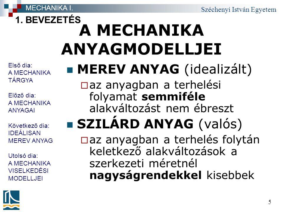 Széchenyi István Egyetem 5 A MECHANIKA ANYAGMODELLJEI MEREV ANYAG (idealizált)  az anyagban a terhelési folyamat semmiféle alakváltozást nem ébreszt SZILÁRD ANYAG (valós)  az anyagban a terhelés folytán keletkező alakváltozások a szerkezeti méretnél nagyságrendekkel kisebbek 1.